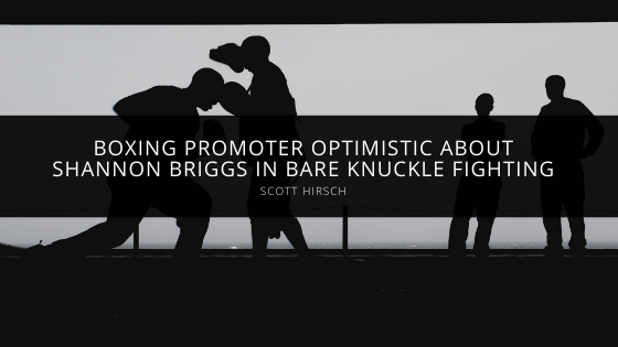 Boxing Promoter Scott Hirsch Optimistic About Shannon Briggs in Bare Knuckle Fighting