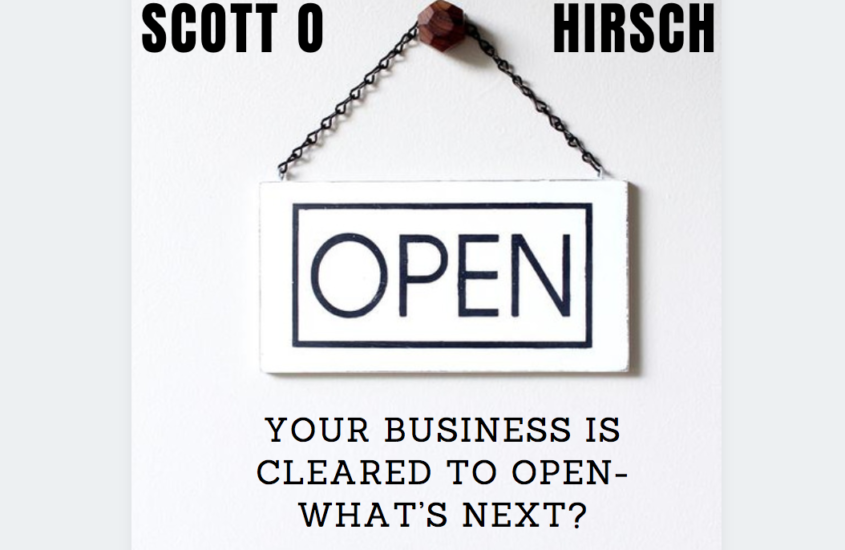 Scott O Hirsch: Your Business is Cleared to Open- What's Next?