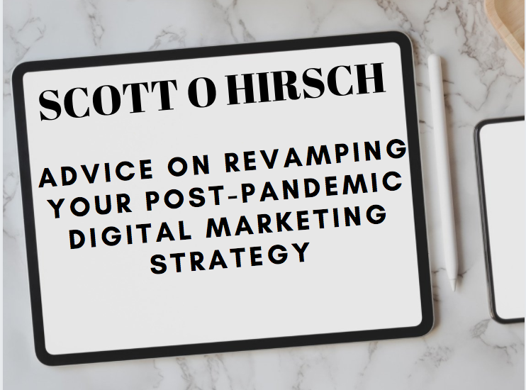 Scott Hirsch Offers Advice on Revamping Your Post-Pandemic Digital Marketing Strategy