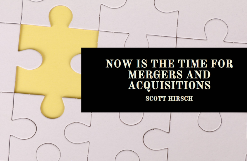 Now Is The Time For Mergers And Acquisitions – Scott Hirsch Explains