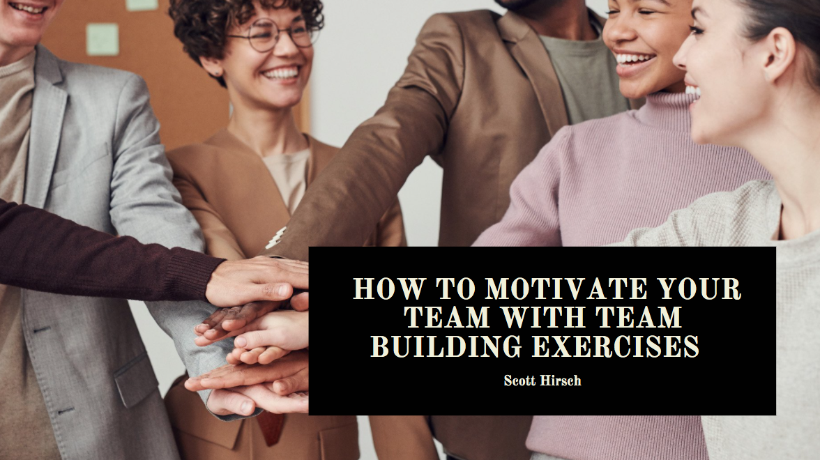 Scott Hirsch Discusses How to Motivate Your Team With Team Building Exercises