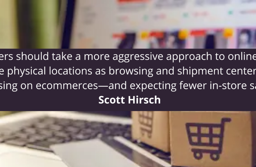 Retailers should take a more aggressive approach to online sales and use physical locations as browsing and shipment centers while focusing on ecommerces—and expecting fewer in-store sales.